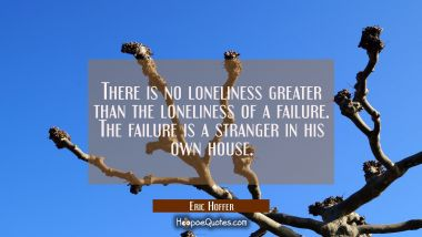 There is no loneliness greater than the loneliness of a failure. The failure is a stranger in his o