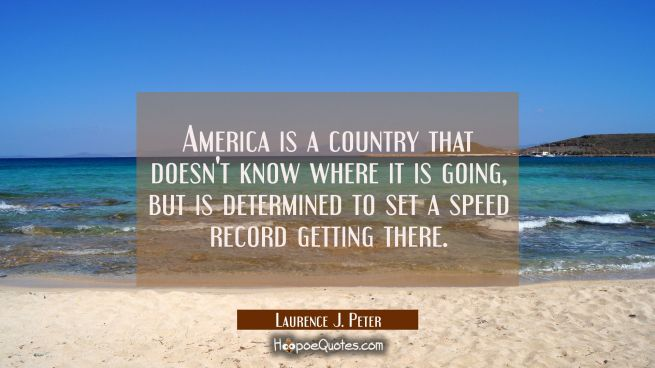 America is a country that doesn't know where it is going but is determined to set a speed record ge