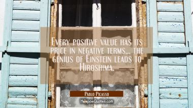 Every positive value has its price in negative terms... the genius of Einstein leads to Hiroshima. Pablo Picasso Quotes