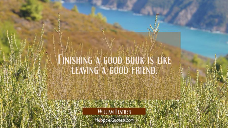 Finishing a good book is like leaving a good friend. William Feather Quotes