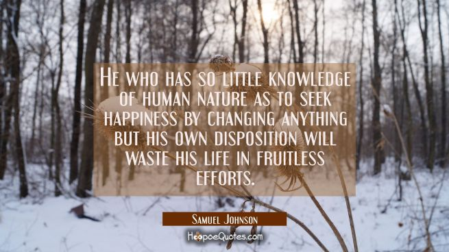 He who has so little knowledge of human nature as to seek happiness by changing anything but his ow