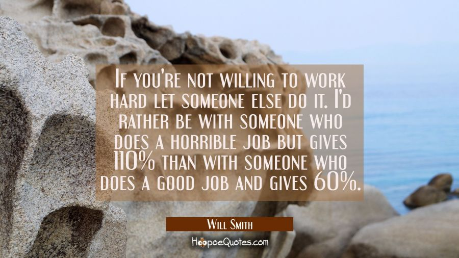 If you're not willing to work hard let someone else do it. I'd rather be with someone who does a ho Will Smith Quotes