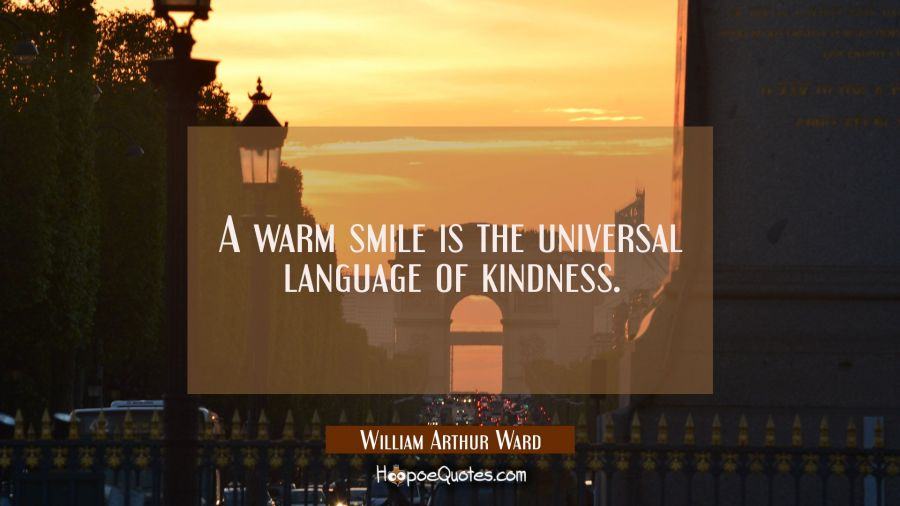 A warm smile is the universal language of kindness. William Arthur Ward Quotes
