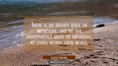 There is no dignity quite so impressive and no one independence quite so important as living within Calvin Coolidge Quotes