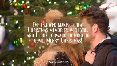 I've enjoyed making great Christmas memories with you, and I look forward to more to come. Merry Christmas! Christmas Quotes