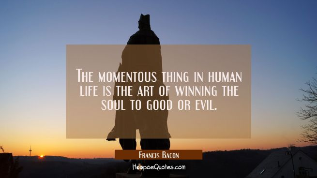 The momentous thing in human life is the art of winning the soul to good or evil.