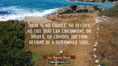 There is no chance no destiny no fate that can circumvent or hinder or control the firm resolve of Ella Wheeler Wilcox Quotes