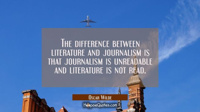 The difference between literature and journalism is that journalism is unreadable and literature is