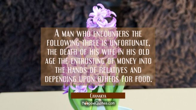 A man who encounters the following three is unfortunate, the death of his wife in his old age the e