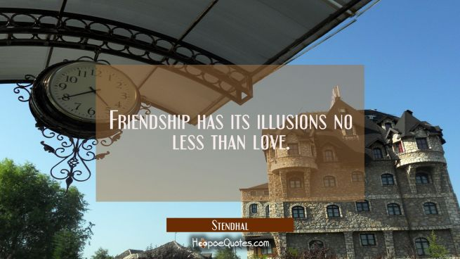 Friendship has its illusions no less than love.