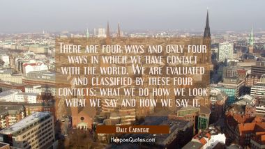 There are four ways and only four ways in which we have contact with the world. We are evaluated an
