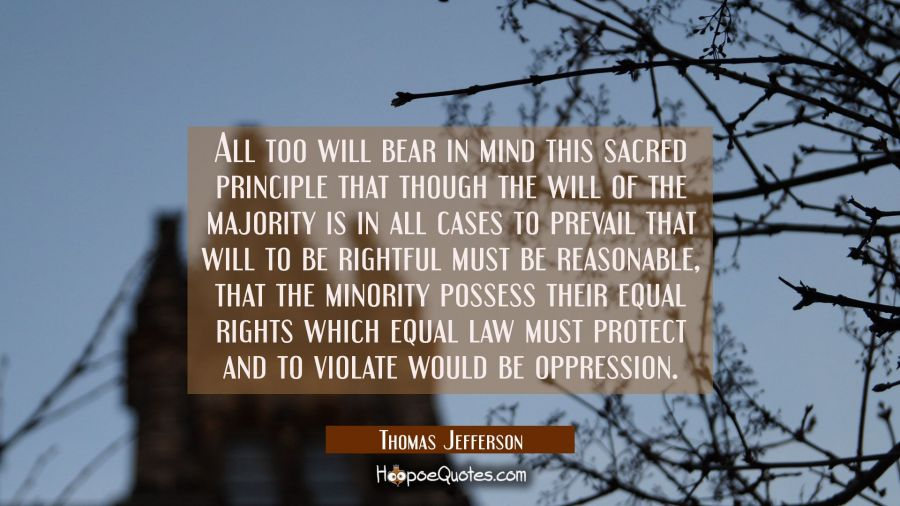 All too will bear in mind this sacred principle that though the will of the majority is in all case Thomas Jefferson Quotes