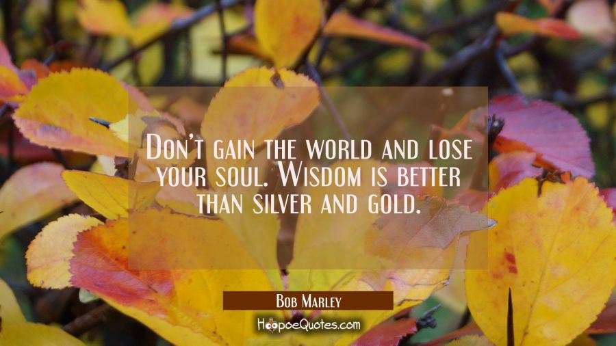 Don't gain the world and lose your soul. Wisdom is better than silver and gold. Bob Marley Quotes