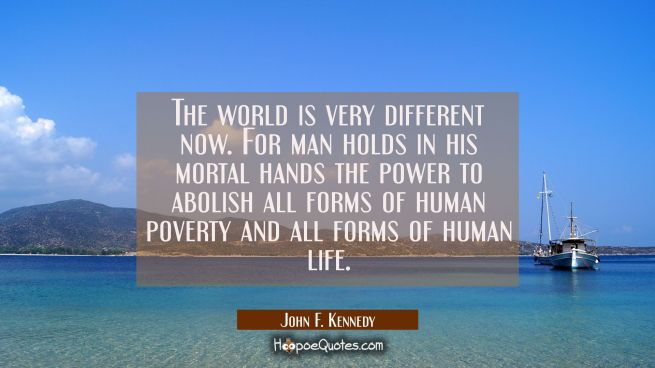 The world is very different now. For man holds in his mortal hands the power to abolish all forms o