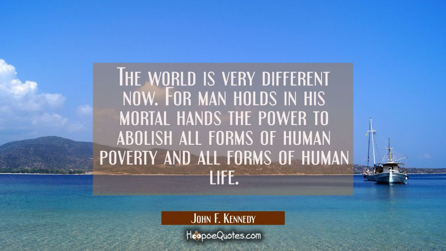 The world is very different now. For man holds in his mortal hands the power to abolish all forms o John F. Kennedy Quotes