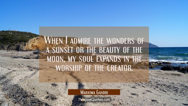 When I admire the wonders of a sunset or the beauty of the moon my soul expands in the worship of t