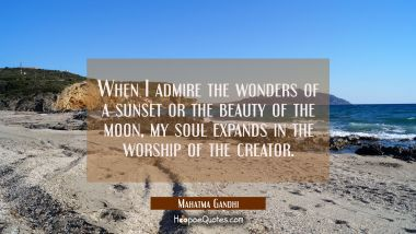 When I admire the wonders of a sunset or the beauty of the moon my soul expands in the worship of t Mahatma Gandhi Quotes