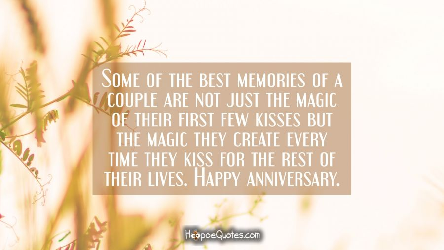 Some of the best memories of a couple are not just the magic of their first few kisses but the magic they create every time they kiss for the rest of their lives. Happy anniversary. Anniversary Quotes