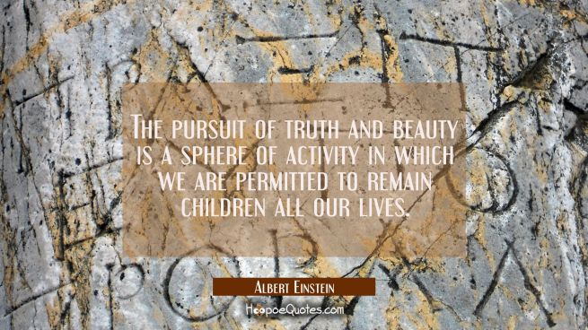 The pursuit of truth and beauty is a sphere of activity in which we are permitted to remain childre