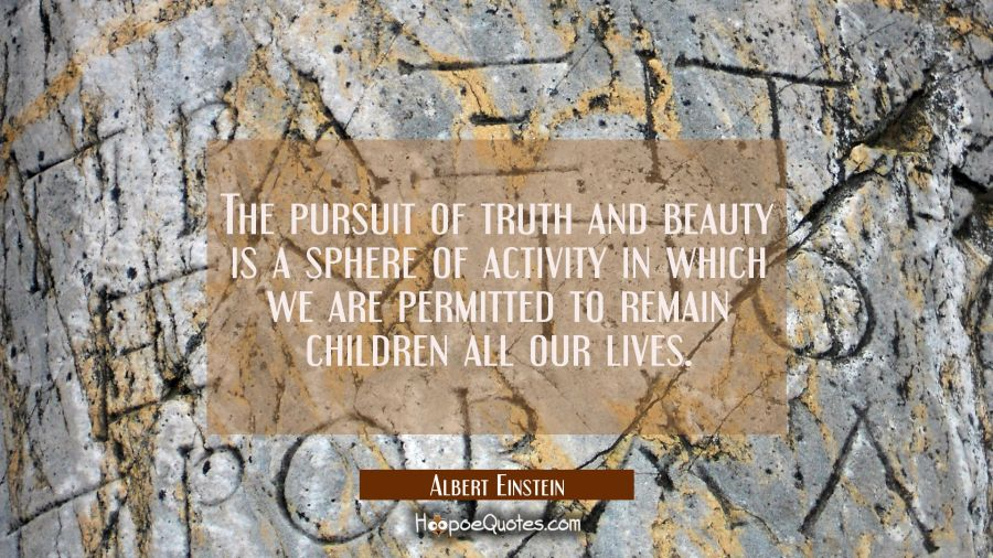 The pursuit of truth and beauty is a sphere of activity in which we are permitted to remain childre Albert Einstein Quotes