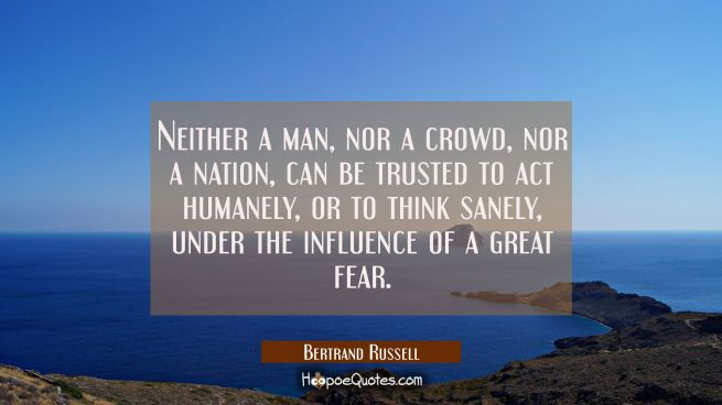 Neither a man nor a crowd nor a nation can be trusted to act humanely or to think sanely under the
