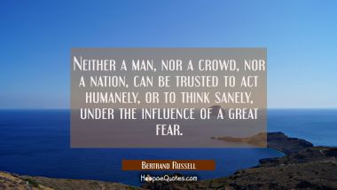 Neither a man nor a crowd nor a nation can be trusted to act humanely or to think sanely under the Bertrand Russell Quotes