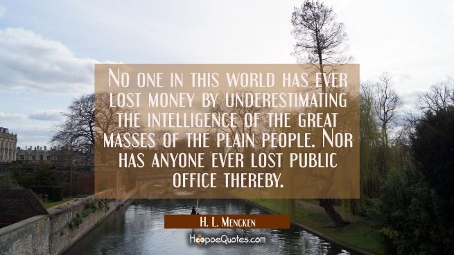 No one in this world has ever lost money by underestimating the intelligence of the great masses of