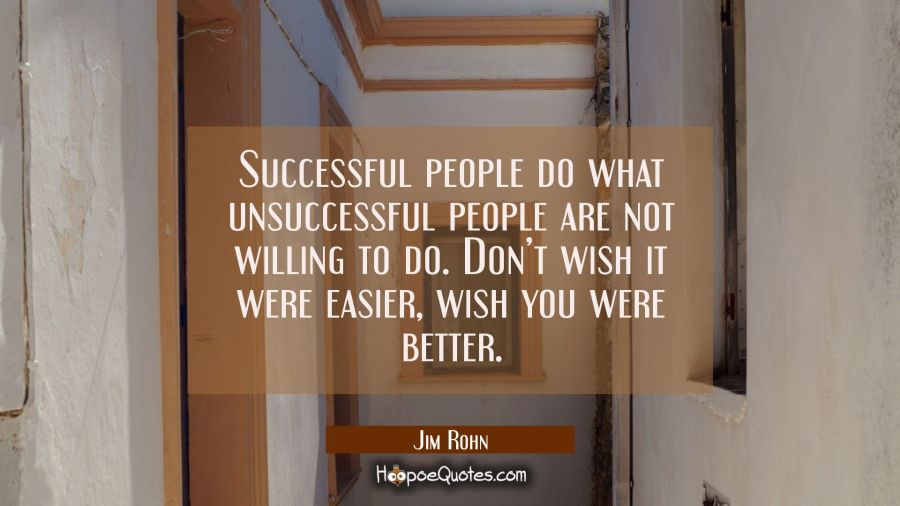 Successful people do what unsuccessful people are not willing to do. Don't wish it were easier, wish you were better. Jim Rohn Quotes