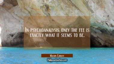 In psychoanalysis only the fee is exactly what it seems to be.