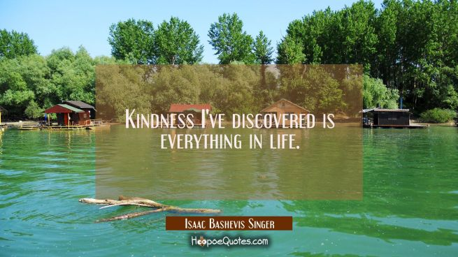 Kindness I've discovered is everything in life.