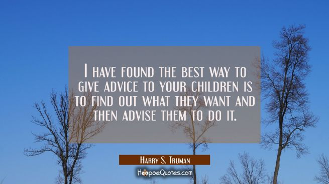 I have found the best way to give advice to your children is to find out what they want and then ad