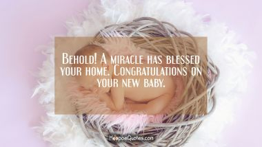 Behold! A miracle has blessed your home. Congratulations on your new baby.