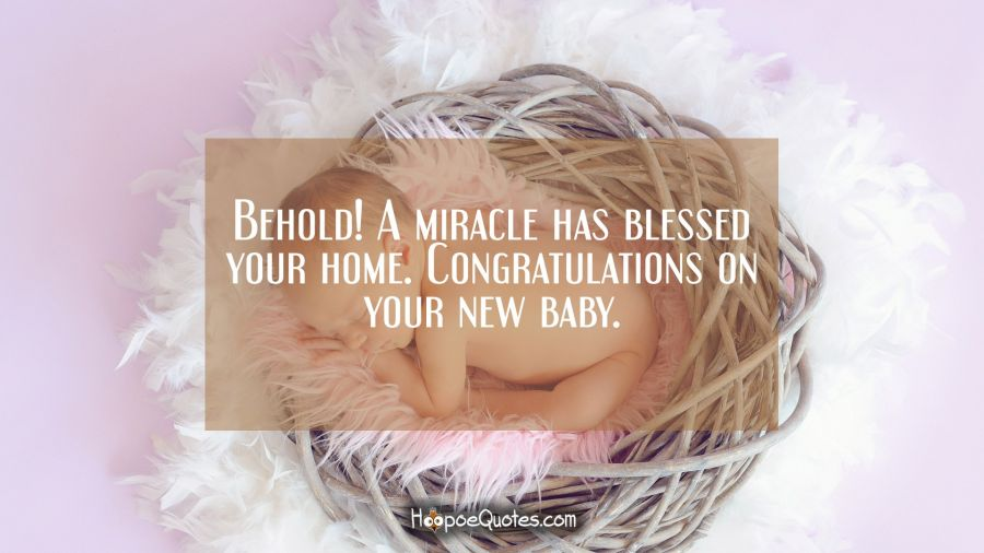 Behold! A miracle has blessed your home. Congratulations on your new baby. New Baby Quotes