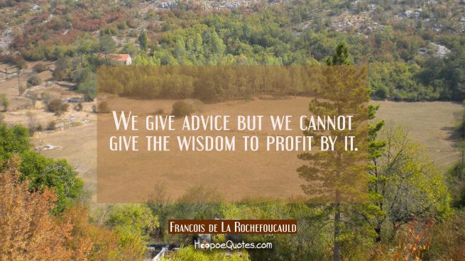 We give advice but we cannot give the wisdom to profit by it.