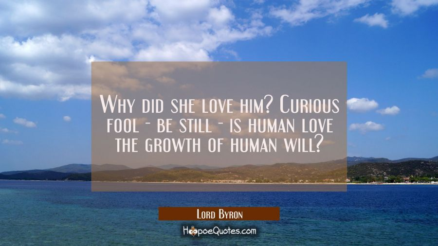 Why did she love him? Curious fool - be still - is human love the growth of human will? Lord Byron Quotes