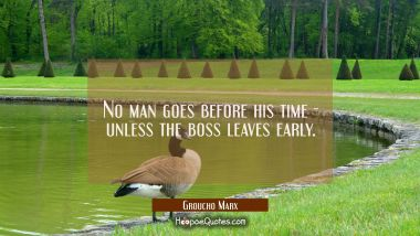No man goes before his time - unless the boss leaves early. Groucho Marx Quotes