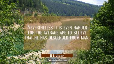 Nevertheless it is even harder for the average ape to believe that he has descended from man.