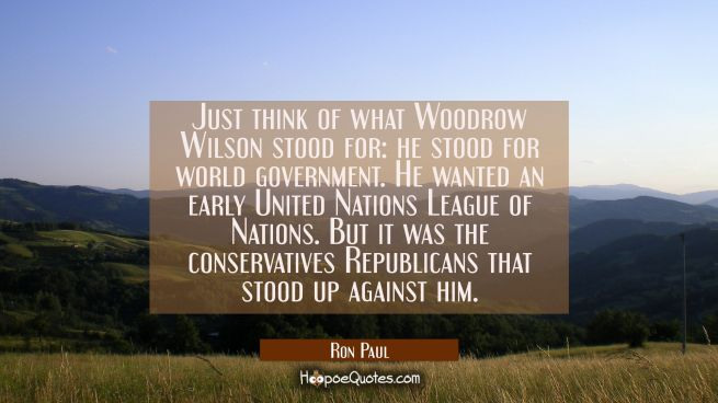 Just think of what Woodrow Wilson stood for: he stood for world government. He wanted an early Unit