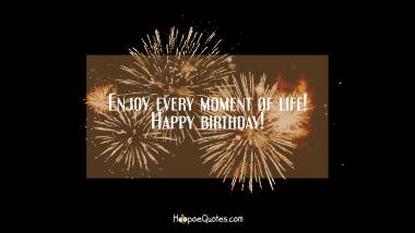 Enjoy every moment of life! Happy birthday! Quotes