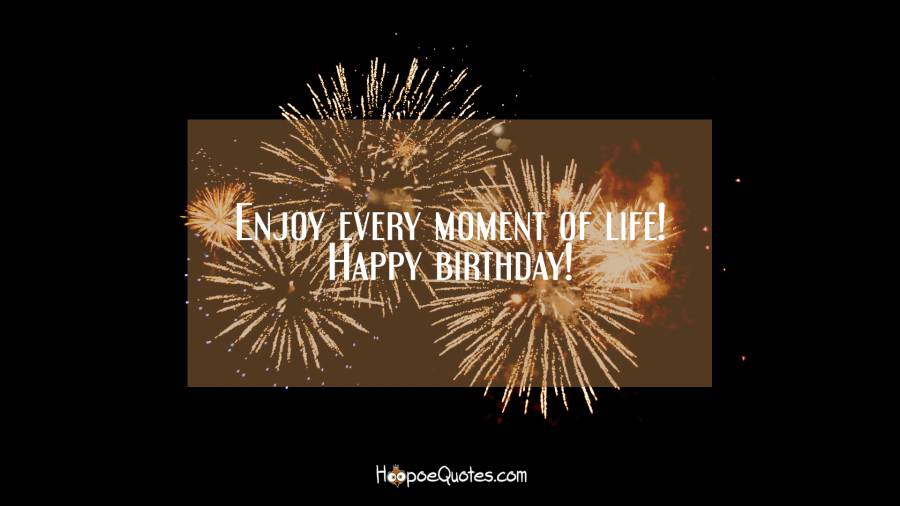 Enjoy every moment of life! Happy birthday! Birthday Quotes