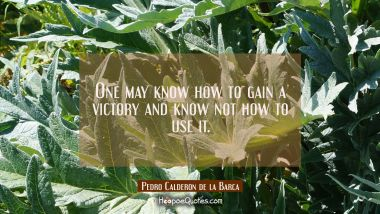 One may know how to gain a victory and know not how to use it.