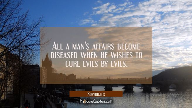 All a man's affairs become diseased when he wishes to cure evils by evils.