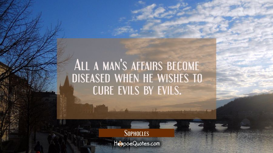 All a man's affairs become diseased when he wishes to cure evils by evils. Sophocles Quotes