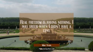 Real freedom is having nothing. I was freer when I didn't have a cent.