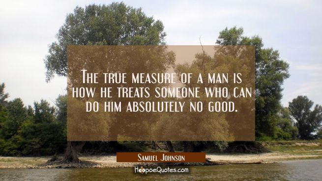 The true measure of a man is how he treats someone who can do him absolutely no good.