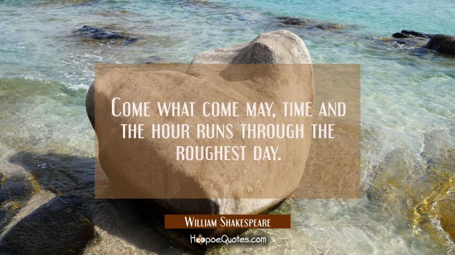 Come what come may, time and the hour runs through the roughest day.