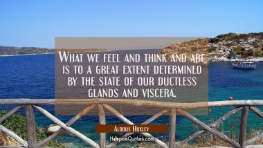 What we feel and think and are is to a great extent determined by the state of our ductless glands