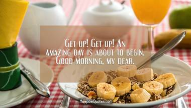 Get up! Get up! An amazing day is about to begin. Good morning, my dear. Good Morning Quotes