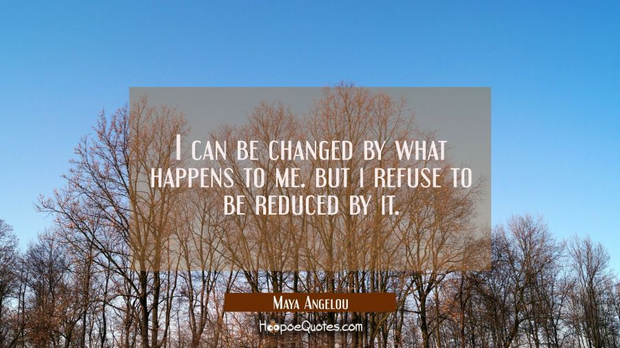 i can be changed by what happens to me. But i refuse to be reduced by it. Maya Angelou Quotes