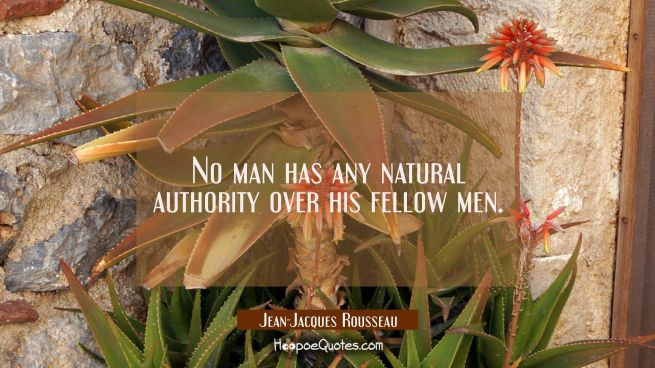 No man has any natural authority over his fellow men.